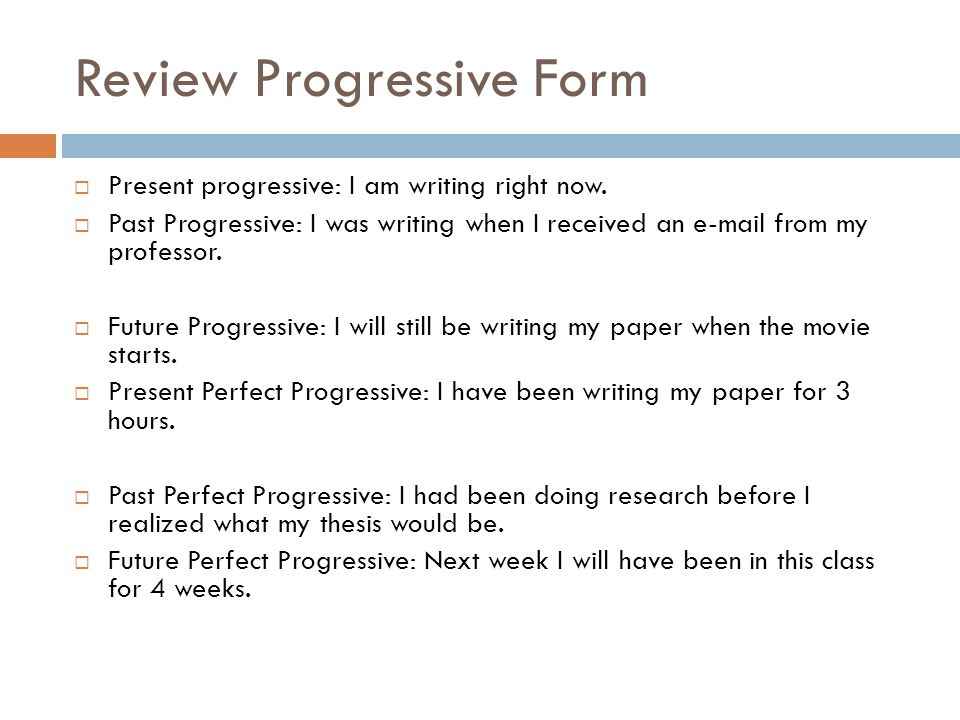 Review Progressive Form  Present progressive: I am writing right now.