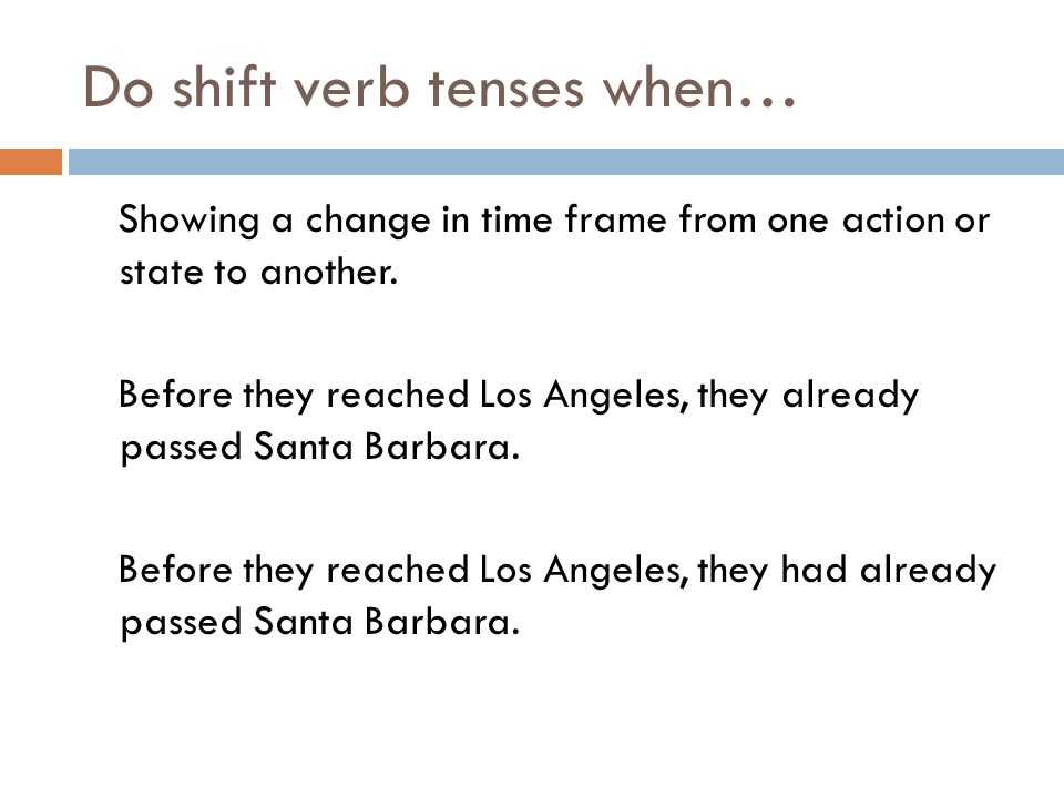 Do shift verb tenses when… Showing a change in time frame from one action or state to another.