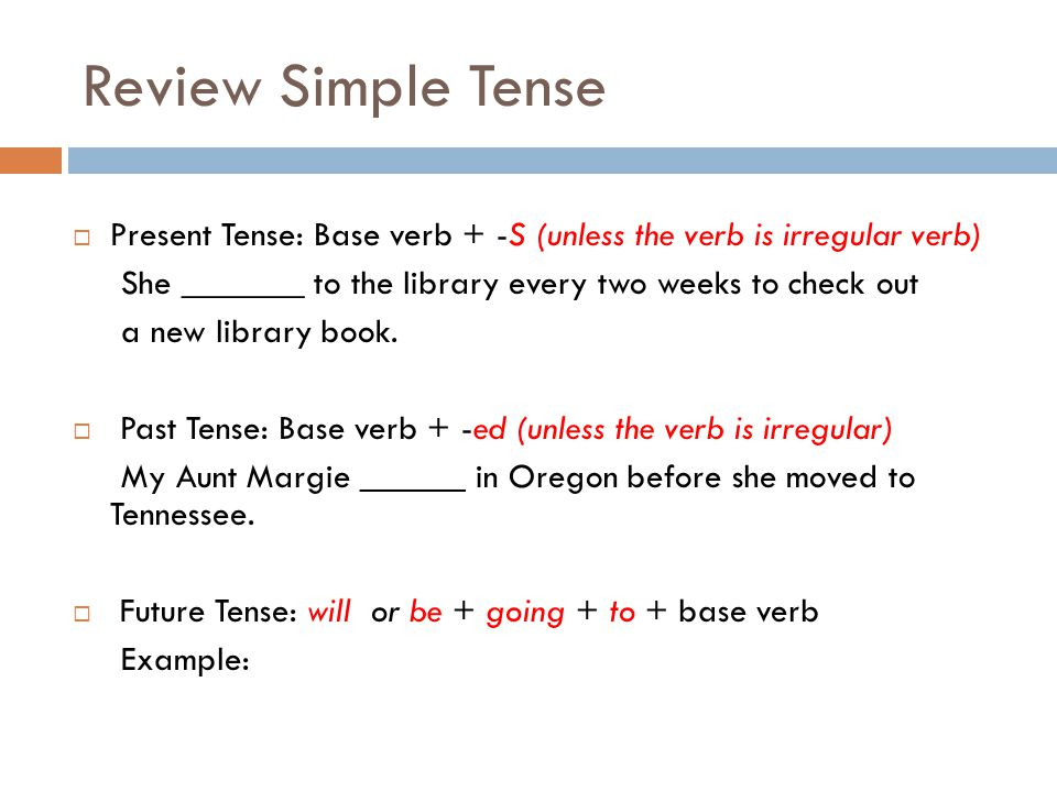 Review Simple Tense  Present Tense: Base verb + -S (unless the verb is irregular verb) She _______ to the library every two weeks to check out a new library book.