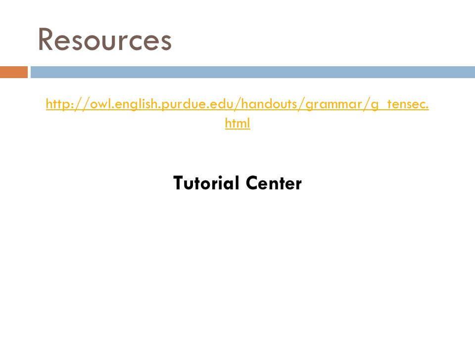 http://owl.english.purdue.edu/handouts/grammar/g_tensec. html Tutorial Center Resources