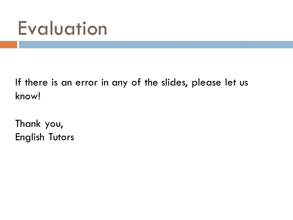 Evaluation If there is an error in any of the slides, please let us know! Thank you, English Tutors
