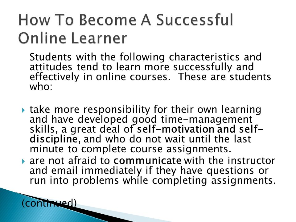 Students with the following characteristics and attitudes tend to learn more successfully and effectively in online courses. These are students who: 