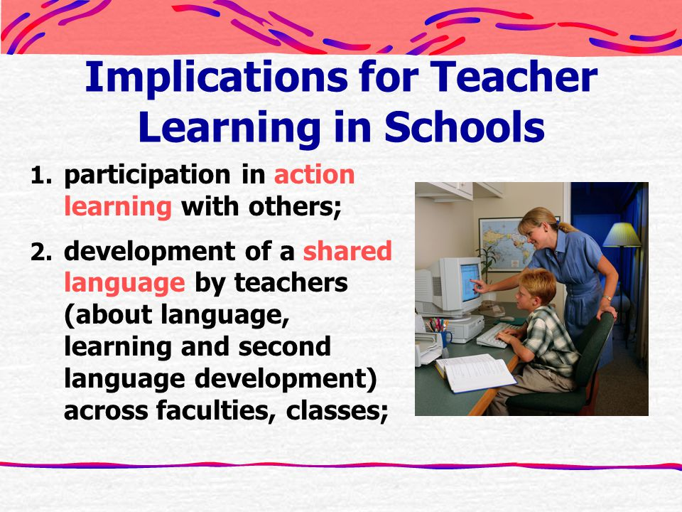 Implications for Teacher Learning in Schools 1. participation in action learning with others; 2.