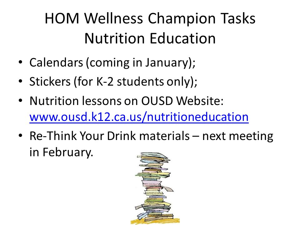 HOM Wellness Champion Tasks Nutrition Education Calendars (coming in January); Stickers (for K-2 students only); Nutrition lessons on OUSD Website: www.ousd.k12.ca.us/nutritioneducation www.ousd.k12.ca.us/nutritioneducation Re-Think Your Drink materials – next meeting in February.