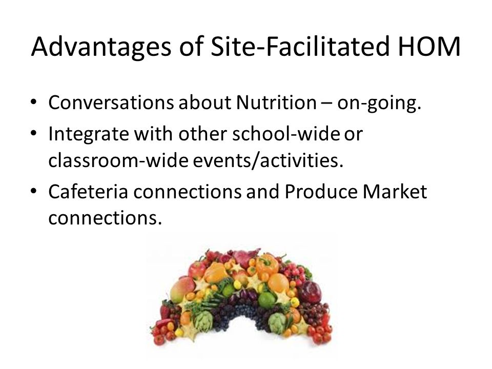 Advantages of Site-Facilitated HOM Conversations about Nutrition – on-going. Integrate with other school-wide or classroom-wide events/activities. Caf