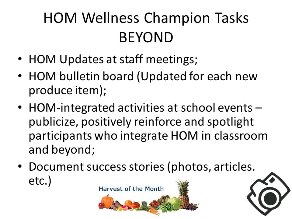 HOM Wellness Champion Tasks BEYOND HOM Updates at staff meetings; HOM bulletin board (Updated for each new produce item); HOM-integrated activities at school events – publicize, positively reinforce and spotlight participants who integrate HOM in classroom and beyond; Document success stories (photos, articles, etc.)