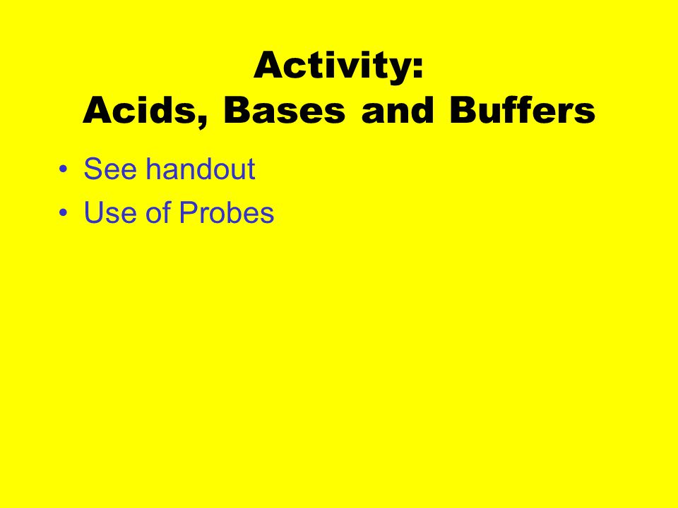 Activity: Acids, Bases and Buffers See handout Use of Probes