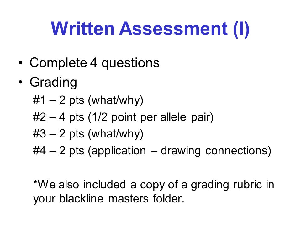 Written Assessment (I) Complete 4 questions Grading #1 – 2 pts (what/why) #2 – 4 pts (1/2 point per allele pair) #3 – 2 pts (what/why) #4 – 2 pts (app