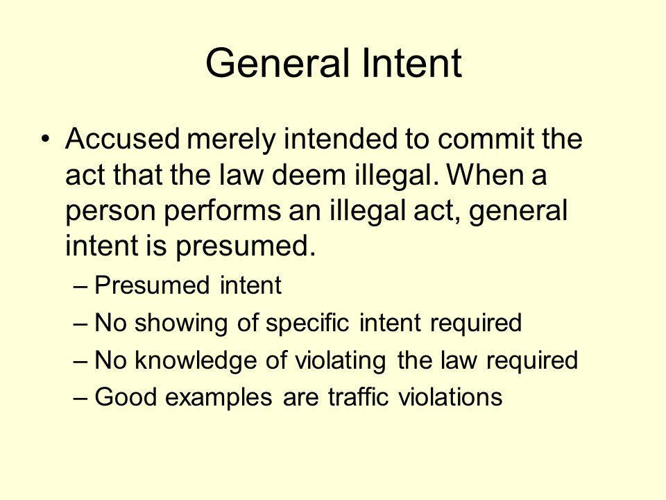 General Intent Accused merely intended to commit the act that the law deem illegal. When a person performs an illegal act, general intent is presumed.