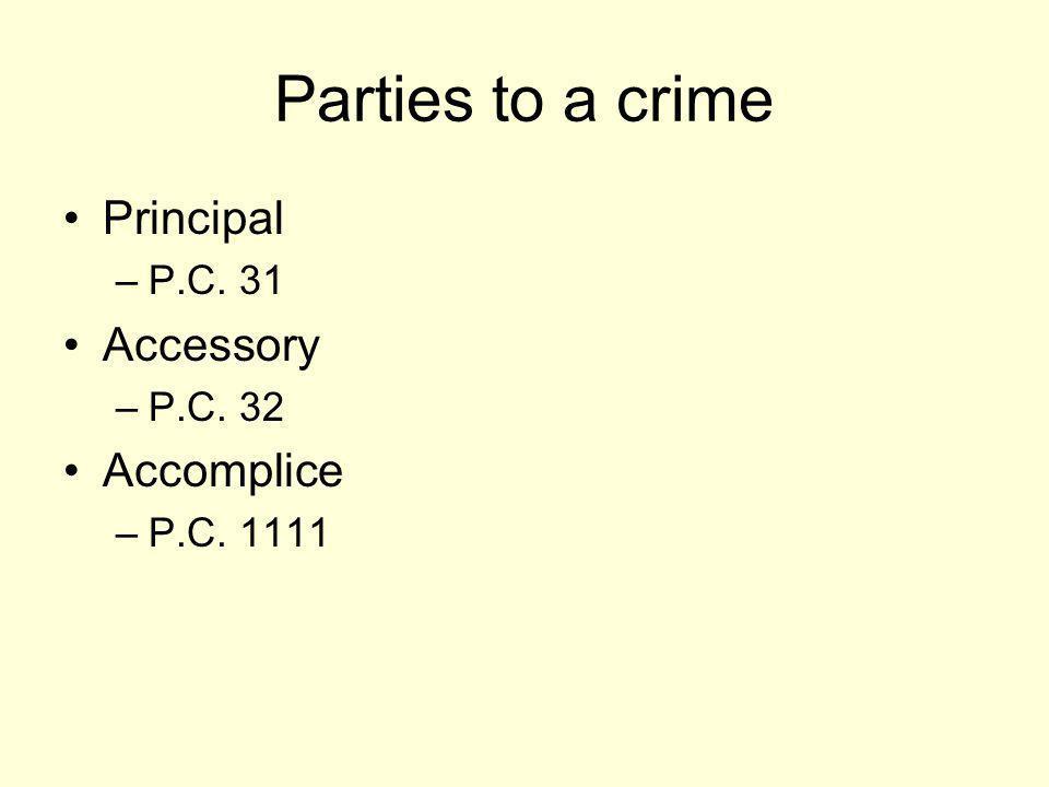 Parties to a crime Principal –P.C. 31 Accessory –P.C. 32 Accomplice –P.C. 1111