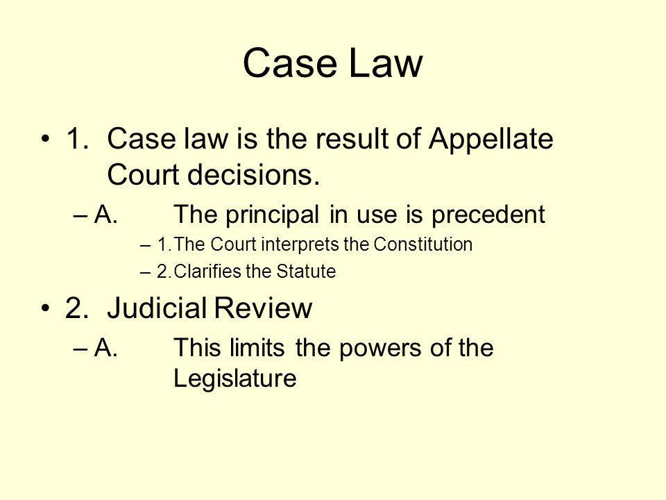 Case Law 1. Case law is the result of Appellate Court decisions. –A.The principal in use is precedent –1.The Court interprets the Constitution –2.Clar