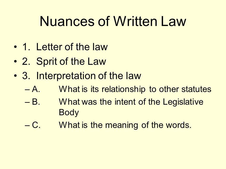 Nuances of Written Law 1.Letter of the law 2.Sprit of the Law 3.Interpretation of the law –A.What is its relationship to other statutes –B.What was th
