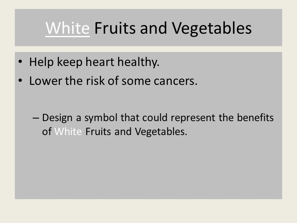 White Fruits and Vegetables Help keep heart healthy.