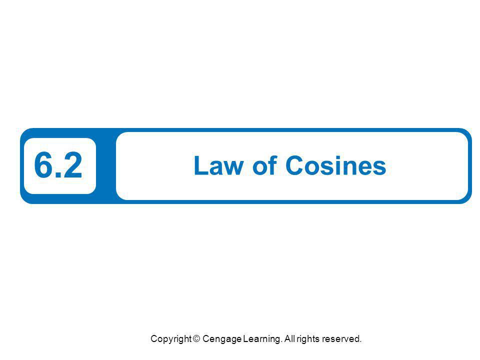 Copyright © Cengage Learning. All rights reserved. 6.2 Law of Cosines