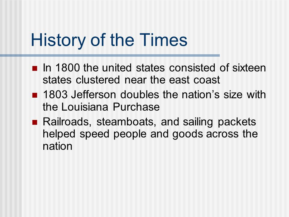 History of the Times In 1800 the united states consisted of sixteen states clustered near the east coast 1803 Jefferson doubles the nation's size with