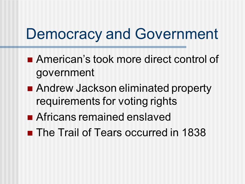 Democracy and Government American's took more direct control of government Andrew Jackson eliminated property requirements for voting rights Africans