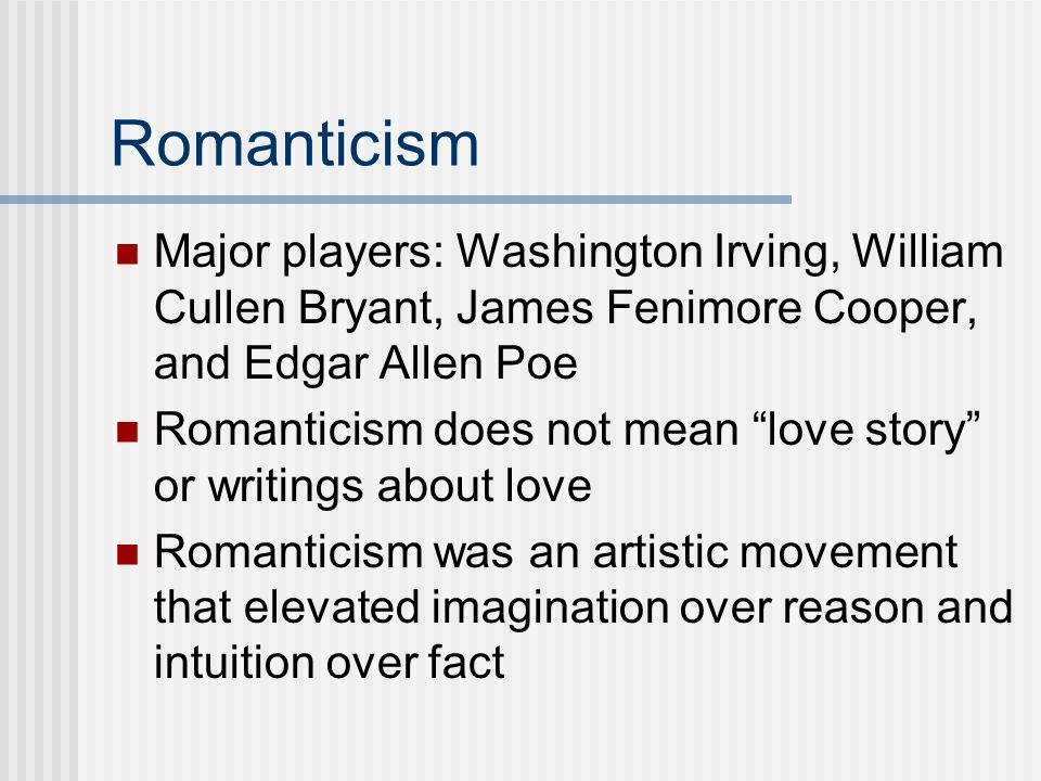"""Romanticism Major players: Washington Irving, William Cullen Bryant, James Fenimore Cooper, and Edgar Allen Poe Romanticism does not mean """"love story"""""""