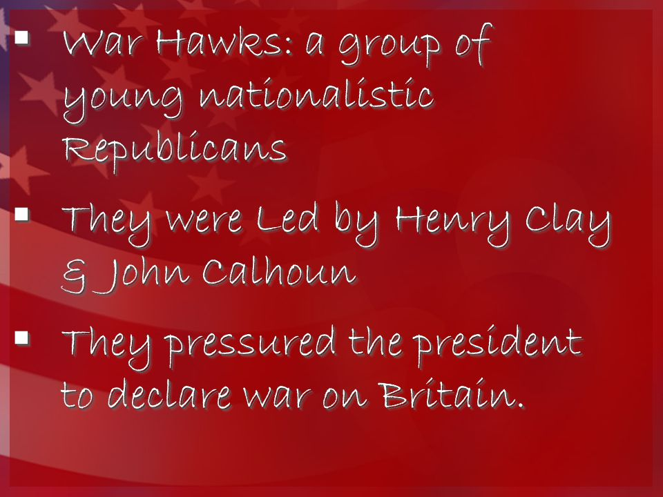  War Hawks: a group of young nationalistic Republicans  They were Led by Henry Clay & John Calhoun  They pressured the president to declare war on
