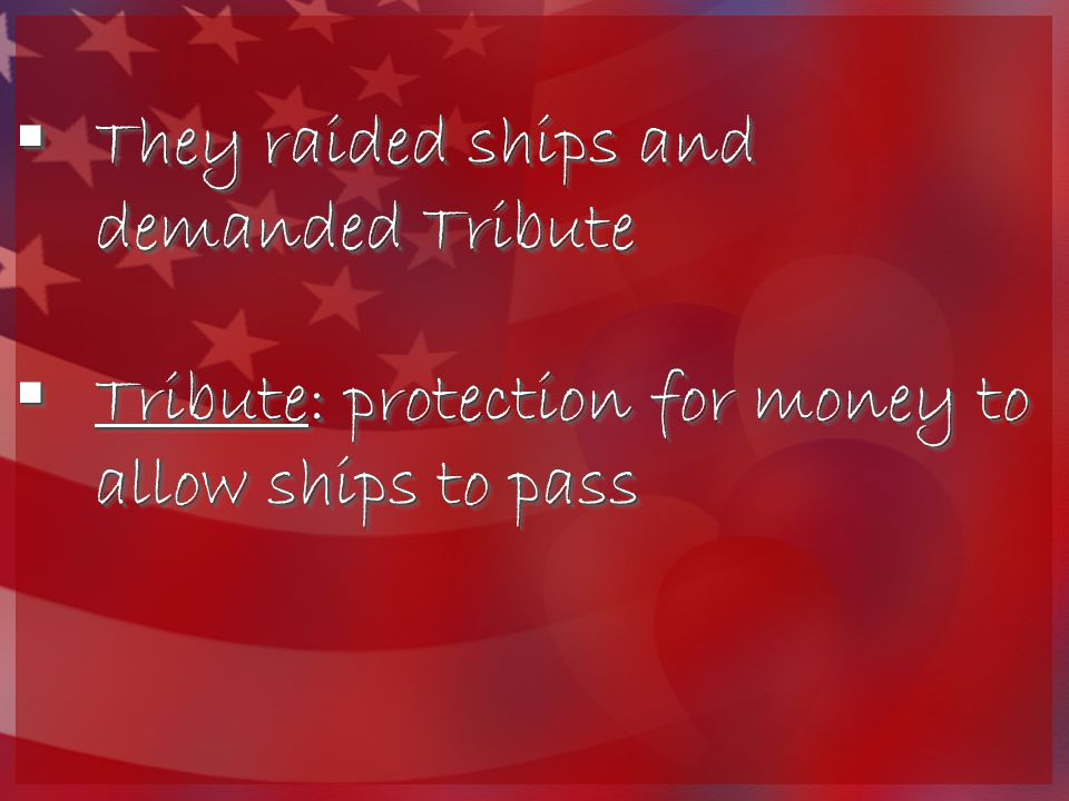  They raided ships and demanded Tribute  Tribute: protection for money to allow ships to pass  They raided ships and demanded Tribute  Tribute: protection for money to allow ships to pass