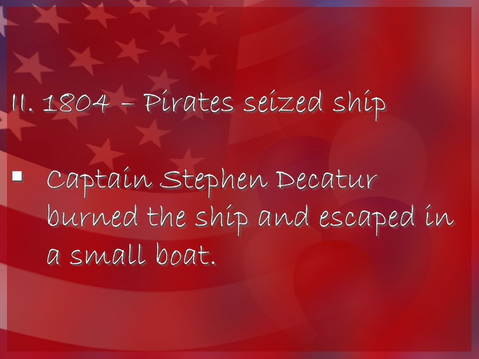 II. 1804 – Pirates seized ship  Captain Stephen Decatur burned the ship and escaped in a small boat. II. 1804 – Pirates seized ship  Captain Stephen