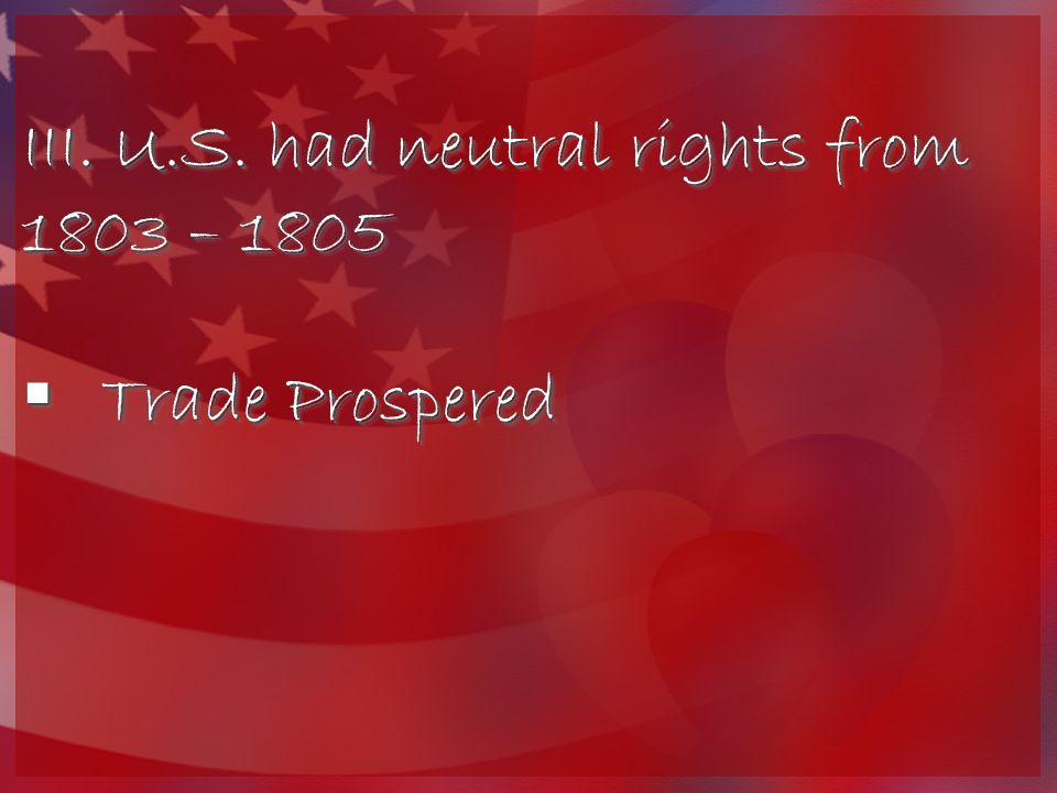 III.U.S. had neutral rights from 1803 – 1805  Trade Prospered III.