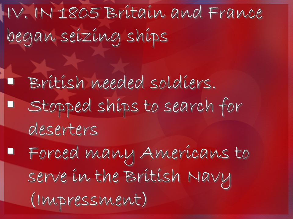 IV. IN 1805 Britain and France began seizing ships  British needed soldiers.  Stopped ships to search for deserters  Forced many Americans to serve