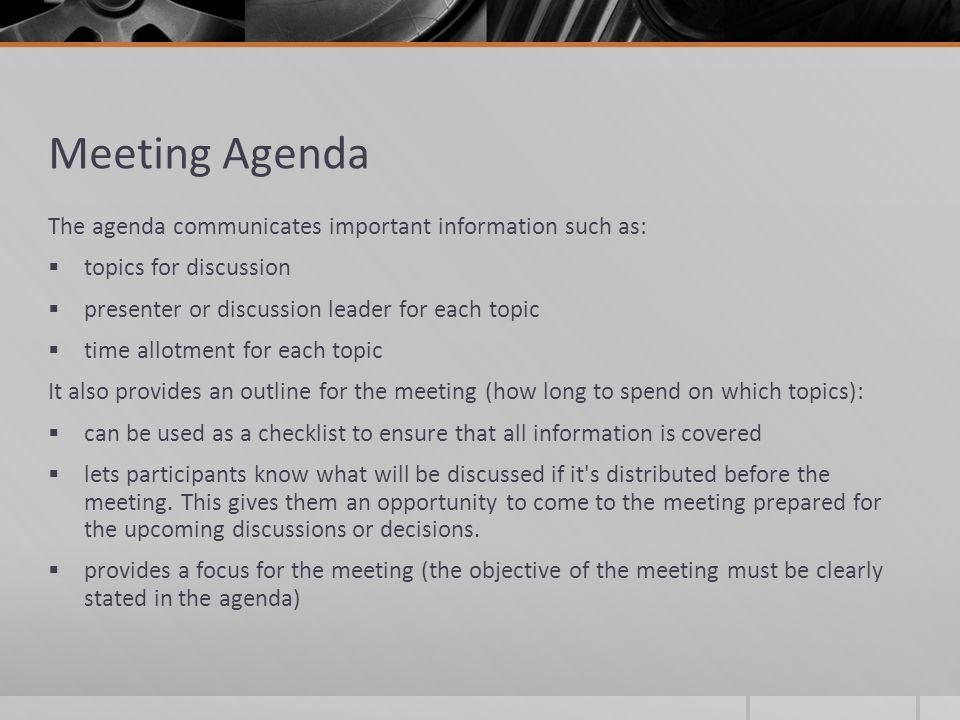 Meeting Agenda The agenda communicates important information such as:  topics for discussion  presenter or discussion leader for each topic  time a