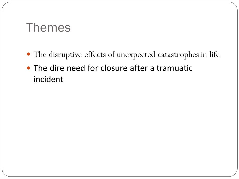 Themes The disruptive effects of unexpected catastrophes in life The dire need for closure after a tramuatic incident