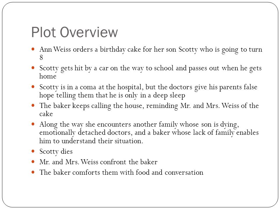 Plot Overview Ann Weiss orders a birthday cake for her son Scotty who is going to turn 8 Scotty gets hit by a car on the way to school and passes out when he gets home Scotty is in a coma at the hospital, but the doctors give his parents false hope telling them that he is only in a deep sleep The baker keeps calling the house, reminding Mr.