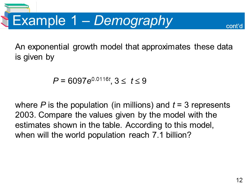 12 Example 1 – Demography An exponential growth model that approximates these data is given by P = 6097e 0.0116t, 3  t  9 where P is the population