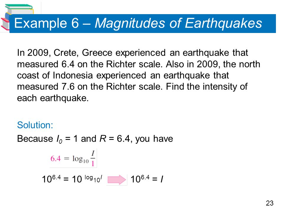 23 Example 6 – Magnitudes of Earthquakes In 2009, Crete, Greece experienced an earthquake that measured 6.4 on the Richter scale. Also in 2009, the no