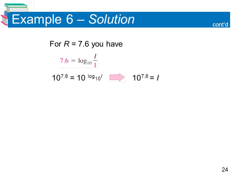 24 Example 6 – Solution For R = 7.6 you have 10 7.6 = 10 log 10 I 10 7.6 = I cont'd