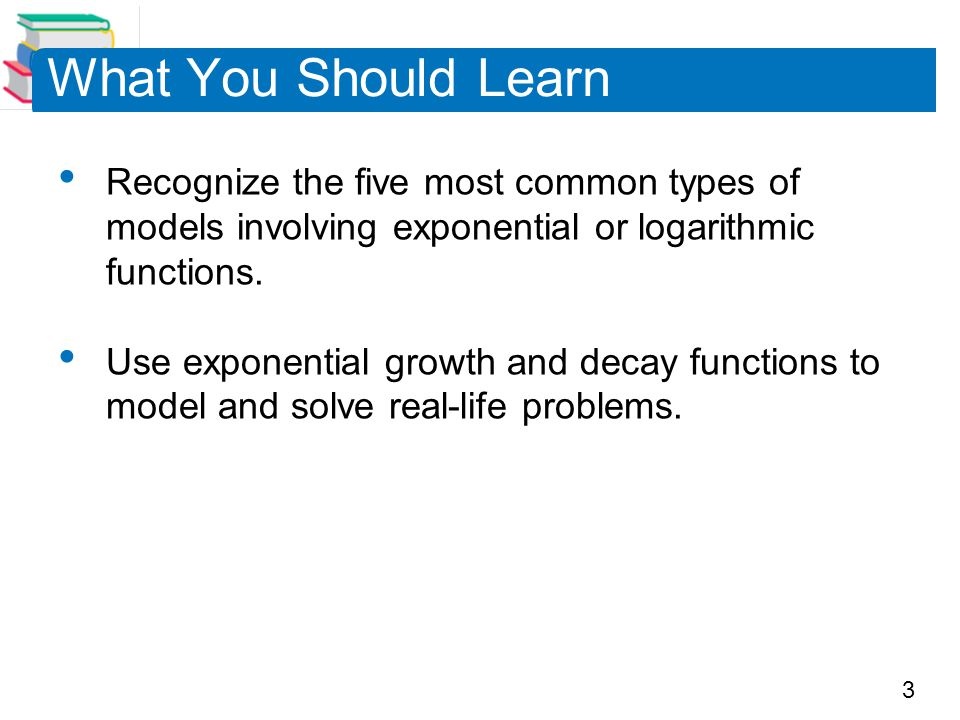 3 What You Should Learn Recognize the five most common types of models involving exponential or logarithmic functions. Use exponential growth and deca