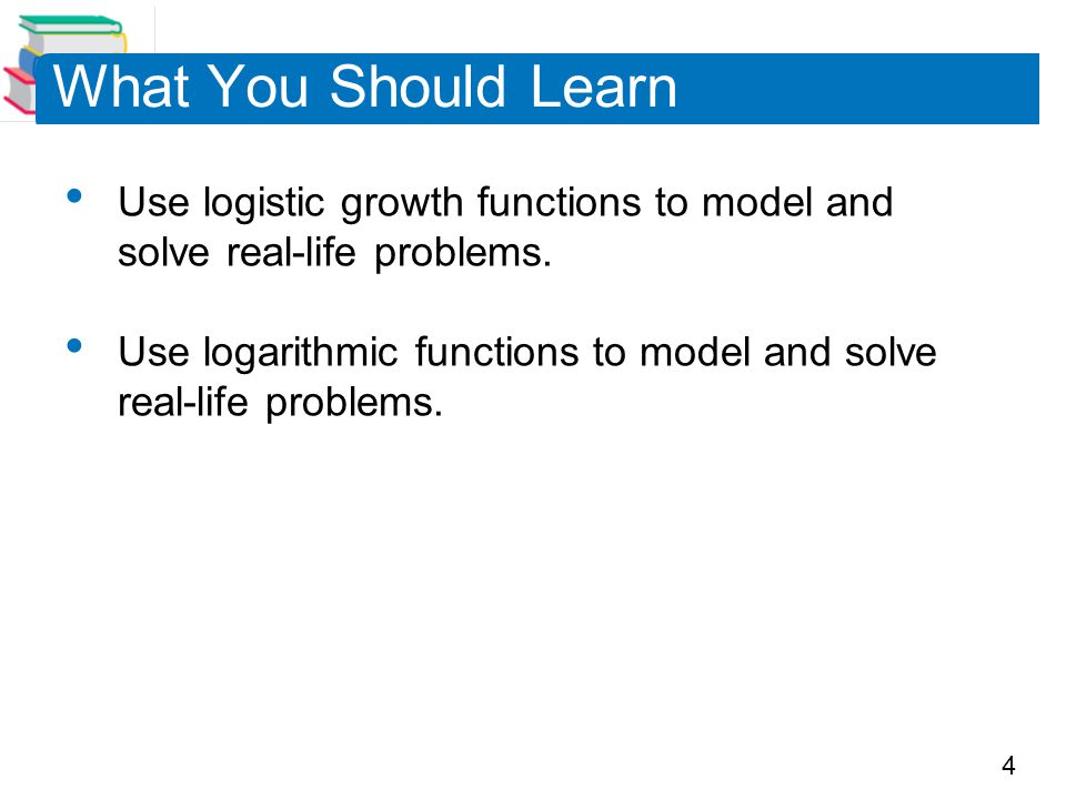 4 What You Should Learn Use logistic growth functions to model and solve real-life problems. Use logarithmic functions to model and solve real-life pr