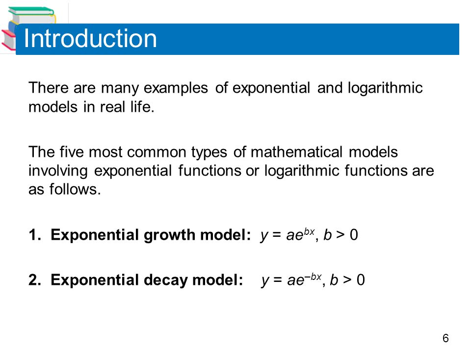 6 There are many examples of exponential and logarithmic models in real life. The five most common types of mathematical models involving exponential