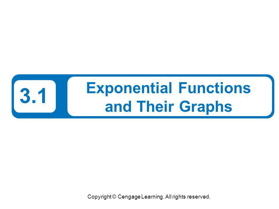 Copyright © Cengage Learning. All rights reserved. 3.1 Exponential Functions and Their Graphs