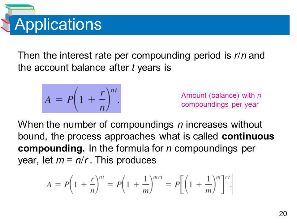 20 Applications Then the interest rate per compounding period is r  n and the account balance after t years is When the number of compoundings n increases without bound, the process approaches what is called continuous compounding.