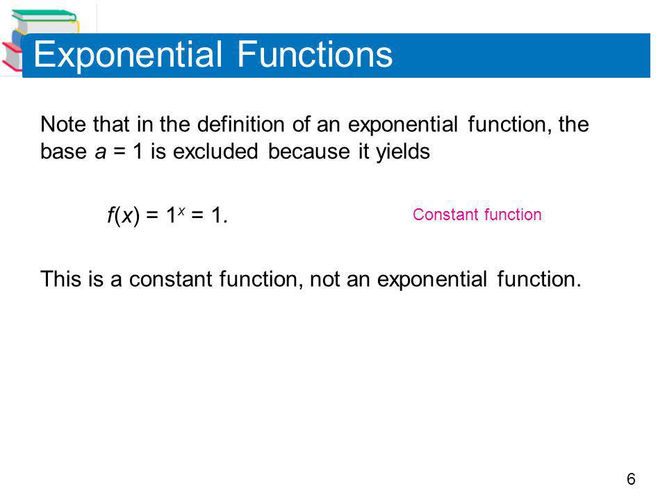 6 Exponential Functions Note that in the definition of an exponential function, the base a = 1 is excluded because it yields f (x) = 1 x = 1.
