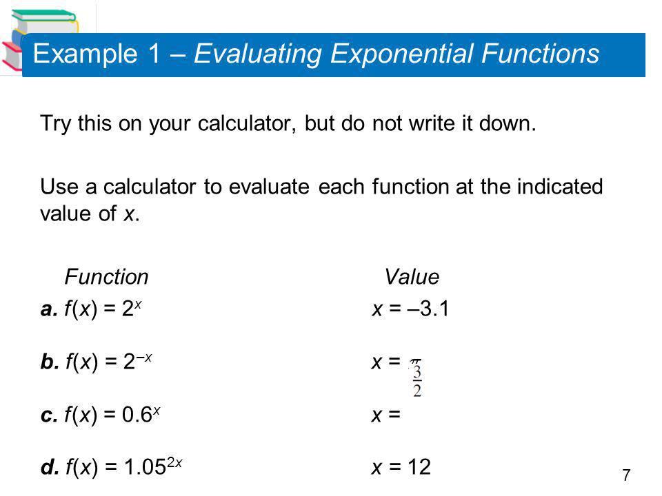 7 Example 1 – Evaluating Exponential Functions Try this on your calculator, but do not write it down.