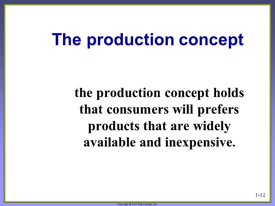 Copyright © 2003 Prentice-Hall, Inc. 1-12 The production concept the production concept holds that consumers will prefers products that are widely ava