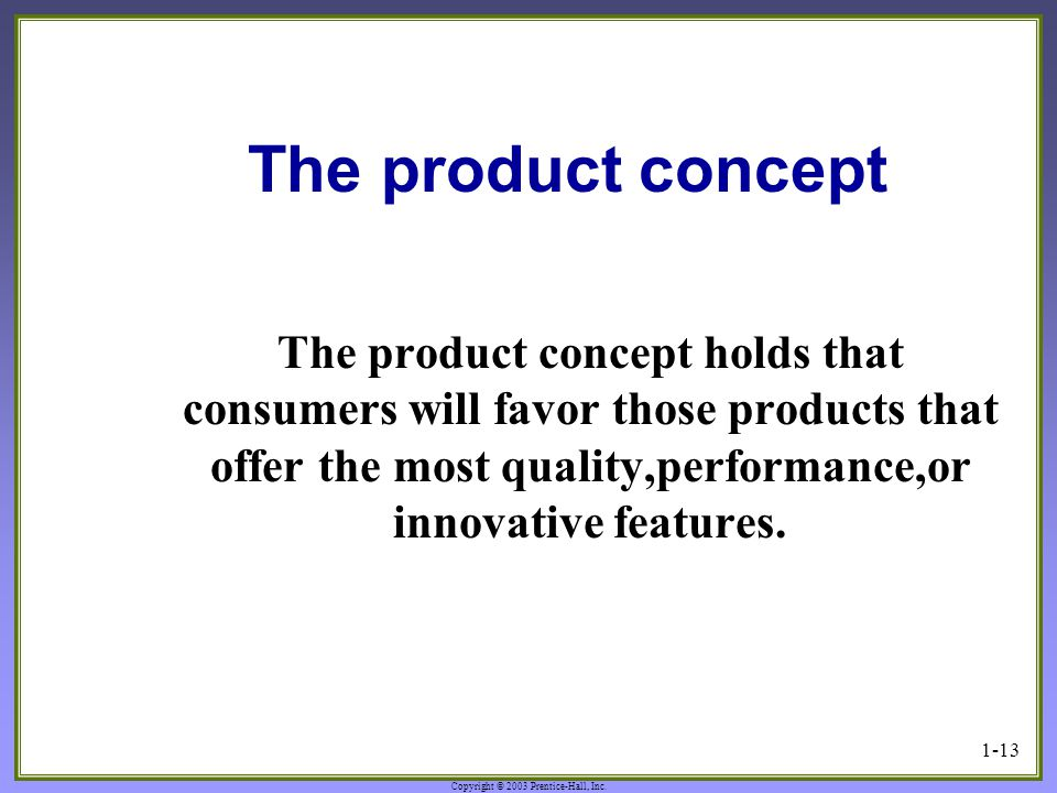Copyright © 2003 Prentice-Hall, Inc. 1-13 The product concept The product concept holds that consumers will favor those products that offer the most q