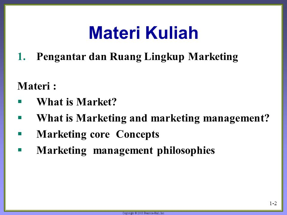 Copyright © 2003 Prentice-Hall, Inc. 1-2 Materi Kuliah 1.Pengantar dan Ruang Lingkup Marketing Materi :  What is Market?  What is Marketing and mark