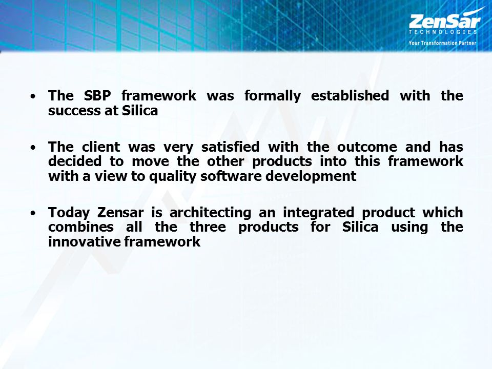 The SBP framework was formally established with the success at Silica The client was very satisfied with the outcome and has decided to move the other