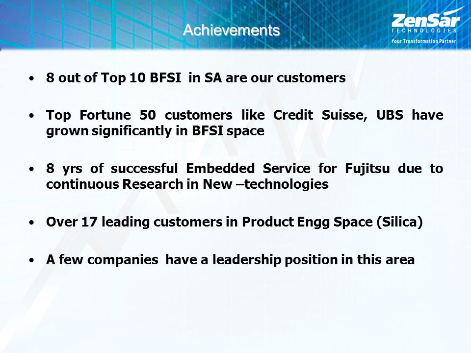 Achievements 8 out of Top 10 BFSI in SA are our customers Top Fortune 50 customers like Credit Suisse, UBS have grown significantly in BFSI space 8 yrs of successful Embedded Service for Fujitsu due to continuous Research in New –technologies Over 17 leading customers in Product Engg Space (Silica) A few companies have a leadership position in this area