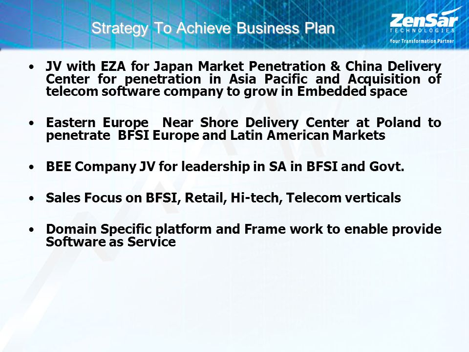 Strategy To Achieve Business Plan JV with EZA for Japan Market Penetration & China Delivery Center for penetration in Asia Pacific and Acquisition of telecom software company to grow in Embedded space Eastern Europe Near Shore Delivery Center at Poland to penetrate BFSI Europe and Latin American Markets BEE Company JV for leadership in SA in BFSI and Govt.
