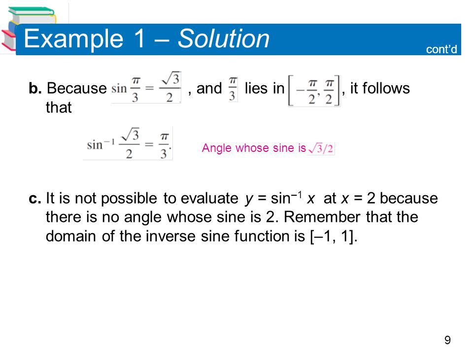 9 Example 1 – Solution b. Because, and lies in, it follows that c. It is not possible to evaluate y = sin –1 x at x = 2 because there is no angle whos