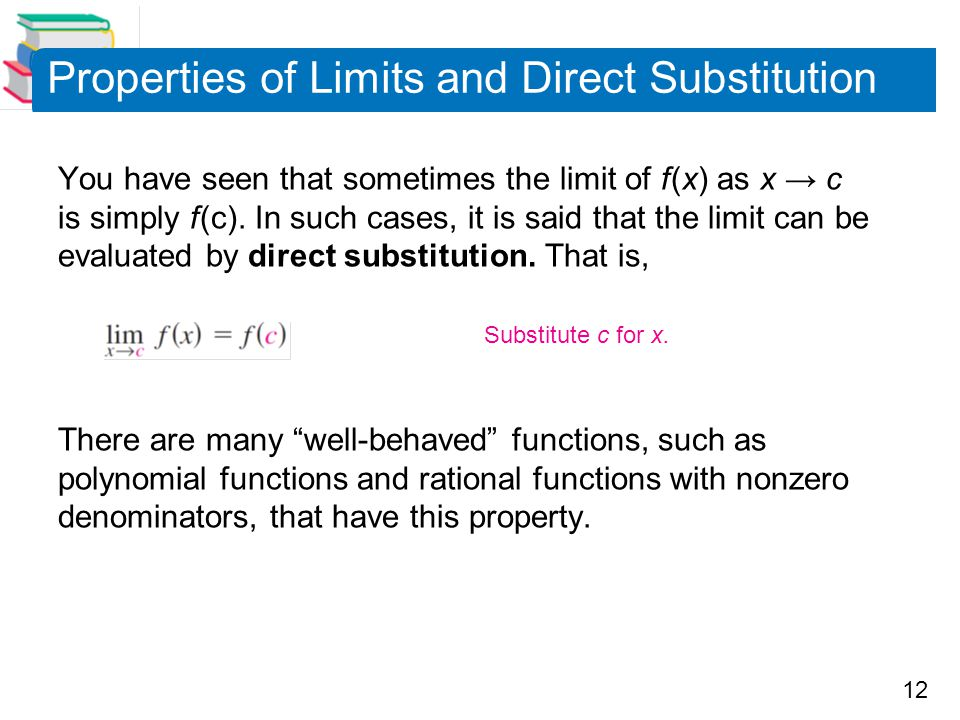 12 Properties of Limits and Direct Substitution You have seen that sometimes the limit of f (x) as x → c is simply f (c). In such cases, it is said th