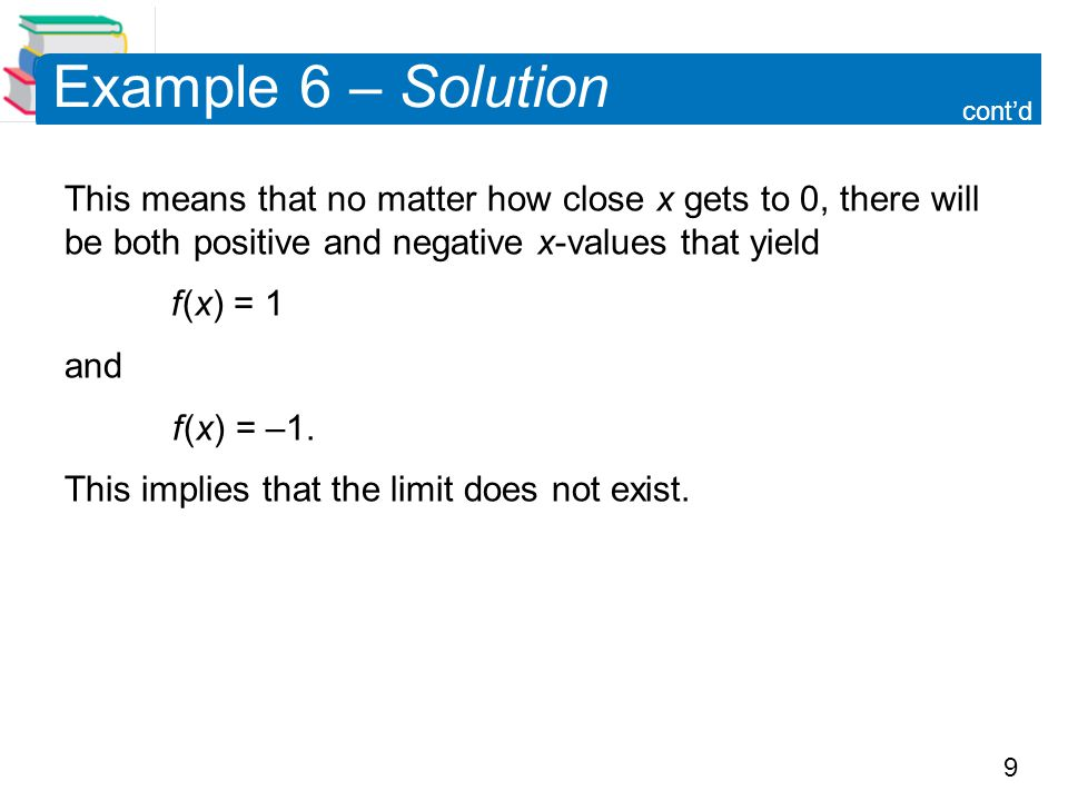 9 Example 6 – Solution This means that no matter how close x gets to 0, there will be both positive and negative x-values that yield f (x) = 1 and f (
