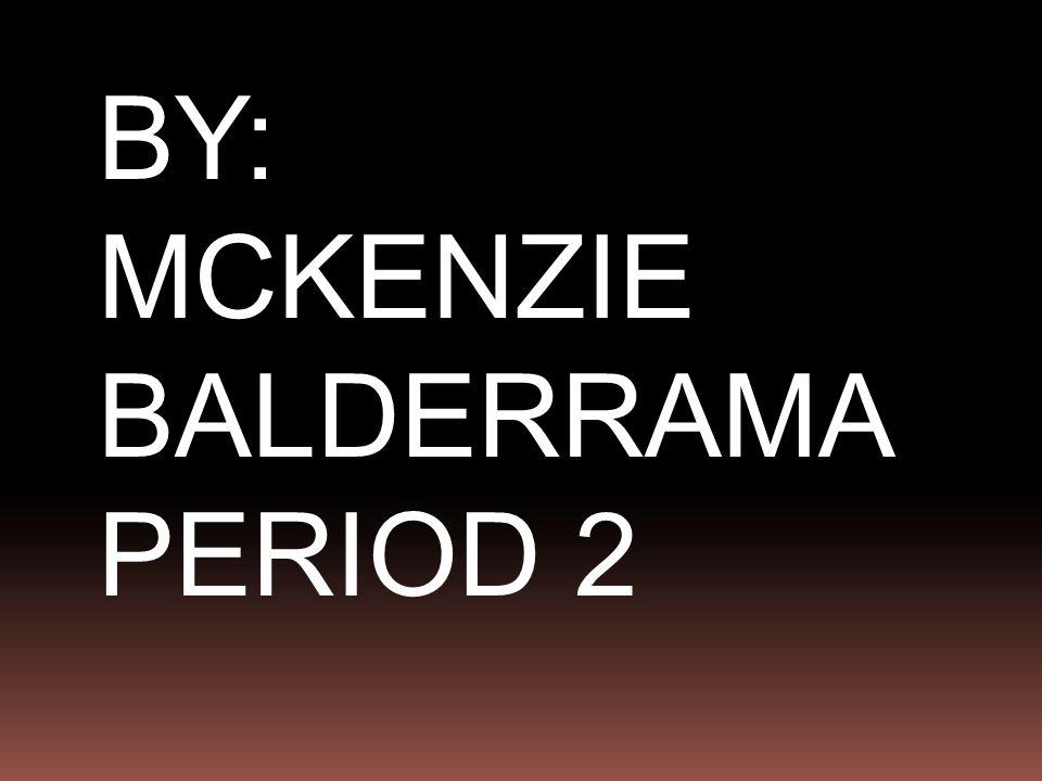 BY: MCKENZIE BALDERRAMA PERIOD 2