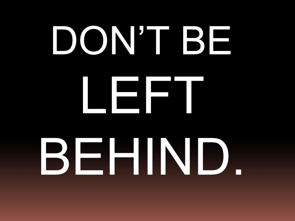 DON'T BE LEFT BEHIND.